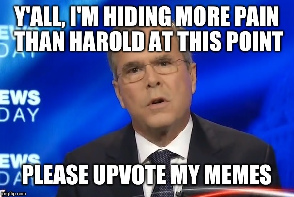 Jeb bush; The real life hide the pain harold. | Y'ALL, I'M HIDING MORE PAIN THAN HAROLD AT THIS POINT PLEASE UPVOTE MY MEMES | image tagged in jeb bush,upvote,hide the pain harold | made w/ Imgflip meme maker