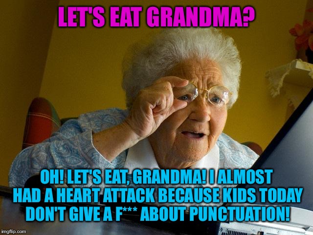 Grandma Finds The Internet |  LET'S EAT GRANDMA? OH! LET'S EAT, GRANDMA! I ALMOST HAD A HEART ATTACK BECAUSE KIDS TODAY DON'T GIVE A F*** ABOUT PUNCTUATION! | image tagged in memes,grandma finds the internet | made w/ Imgflip meme maker