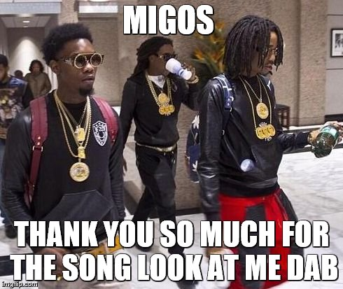 Migos | MIGOS THANK YOU SO MUCH FOR THE SONG LOOK AT ME DAB | image tagged in migos | made w/ Imgflip meme maker