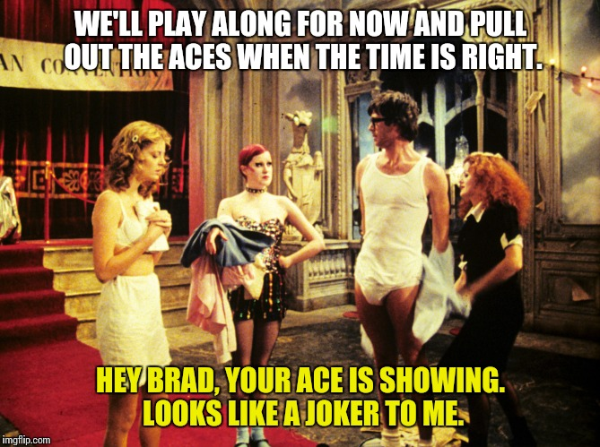 Rocky Horror Picture Show |  WE'LL PLAY ALONG FOR NOW AND PULL OUT THE ACES WHEN THE TIME IS RIGHT. HEY BRAD, YOUR ACE IS SHOWING. LOOKS LIKE A JOKER TO ME. | image tagged in rocky horror columbia,rocky horror,rocky horror picture show,columbia,brad | made w/ Imgflip meme maker