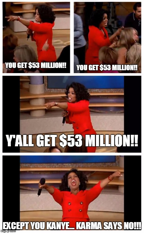 Oprah You Get A Car Everybody Gets A Car | YOU GET $53 MILLION!! EXCEPT YOU KANYE... KARMA SAYS NO!!! YOU GET $53 MILLION!! Y'ALL GET $53 MILLION!! | image tagged in memes,oprah you get a car everybody gets a car | made w/ Imgflip meme maker
