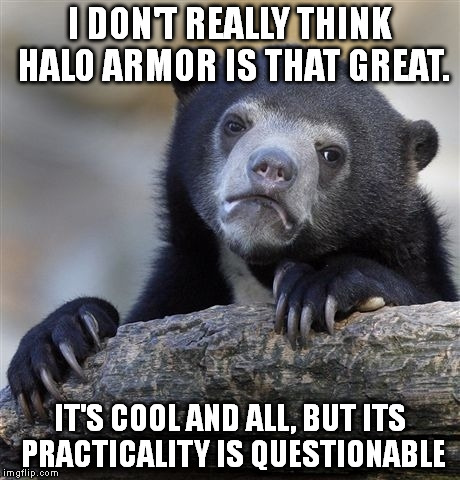 I think a practical suit is cooler than one that's made to look cool. It's just a video game, but I often overthink EVERYTHING. | I DON'T REALLY THINK HALO ARMOR IS THAT GREAT. IT'S COOL AND ALL, BUT ITS PRACTICALITY IS QUESTIONABLE | image tagged in memes,confession bear,halo,armor,cool | made w/ Imgflip meme maker