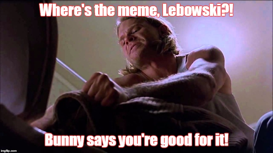 lebowski toilet | Where's the meme, Lebowski?! Bunny says you're good for it! | image tagged in lebowski toilet | made w/ Imgflip meme maker