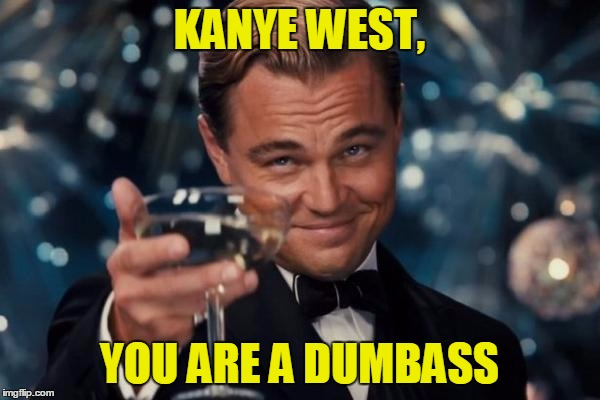 Leonardo Dicaprio Cheers Meme | KANYE WEST, YOU ARE A DUMBASS | image tagged in memes,leonardo dicaprio cheers | made w/ Imgflip meme maker