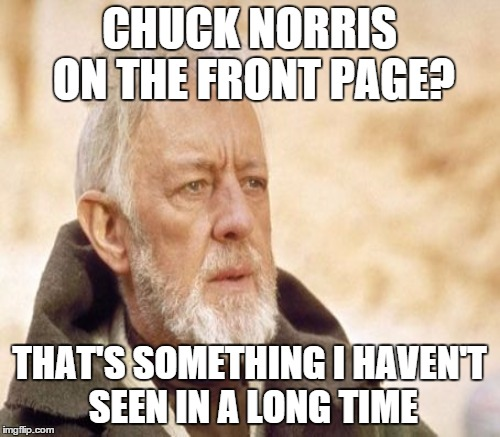 CHUCK NORRIS ON THE FRONT PAGE? THAT'S SOMETHING I HAVEN'T SEEN IN A LONG TIME | made w/ Imgflip meme maker