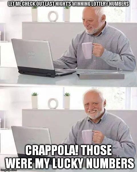 winning lottery | LET ME CHECK OUT LAST NIGHT'S WINNING LOTTERY NUMBERS CRAPPOLA! THOSE WERE MY LUCKY NUMBERS | image tagged in memes,hide the pain harold,last night,lotto numbers,crappola | made w/ Imgflip meme maker