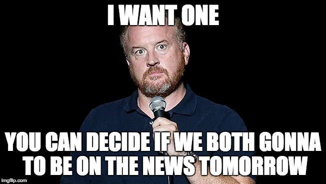 I WANT ONE YOU CAN DECIDE IF WE BOTH GONNA TO BE ON THE NEWS TOMORROW | made w/ Imgflip meme maker