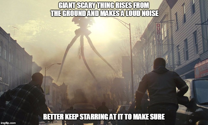 logic is alien movies | GIANT SCARY THING RISES FROM THE GROUND AND MAKES A LOUD NOISE BETTER KEEP STARRING AT IT TO MAKE SURE | image tagged in war of the worlds,aliens | made w/ Imgflip meme maker
