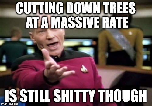Picard Wtf Meme | CUTTING DOWN TREES AT A MASSIVE RATE IS STILL SHITTY THOUGH | image tagged in memes,picard wtf | made w/ Imgflip meme maker