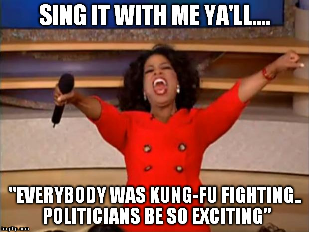 "Oprah You Get A Meme | SING IT WITH ME YA'LL.... ""EVERYBODY WAS KUNG-FU FIGHTING.. POLITICIANS BE SO EXCITING"" 