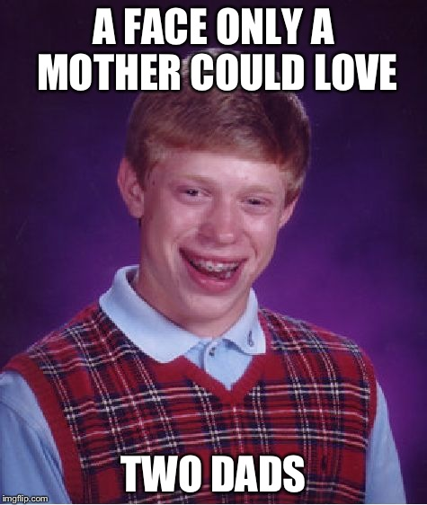 Bad Luck Brian Meme | A FACE ONLY A MOTHER COULD LOVE TWO DADS | image tagged in memes,bad luck brian,AdviceAnimals | made w/ Imgflip meme maker