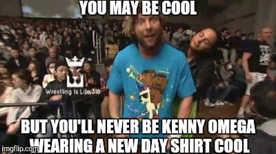 Kenny Omega:New Day Member? |  YOU MAY BE COOL; BUT YOU'LL NEVER BE KENNY OMEGA WEARING A NEW DAY SHIRT COOL | image tagged in kenny omega,new day,wwe,njpw,wrestling,bullet club | made w/ Imgflip meme maker