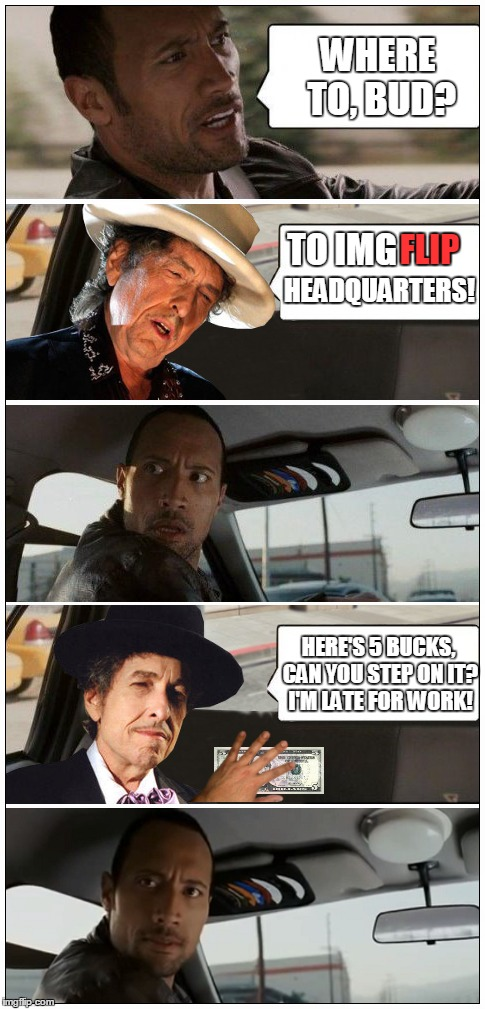 Dylan Appreciation Week kicks off | WHERE TO, BUD? TO IMG FLIP HEADQUARTERS! HERE'S 5 BUCKS, CAN YOU STEP ON IT? I'M LATE FOR WORK! | image tagged in memes,dylan,the rock driving | made w/ Imgflip meme maker