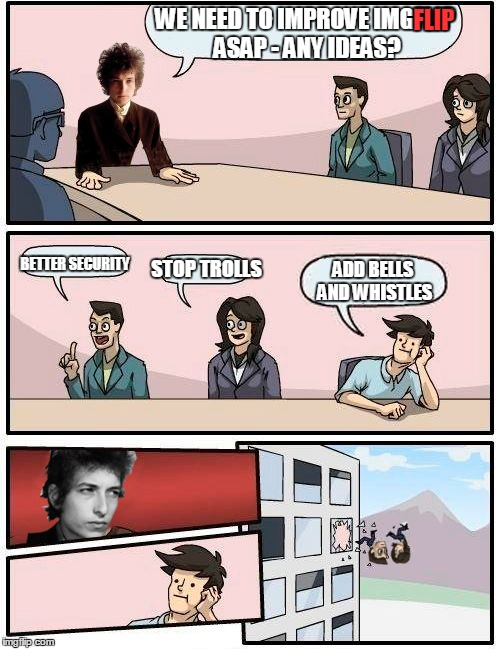 Dylan Appreciation Week | WE NEED TO IMPROVE IMGFLIP ASAP - ANY IDEAS? FLIP BETTER SECURITY STOP TROLLS ADD BELLS AND WHISTLES | image tagged in memes,boardroom meeting suggestion,dylan | made w/ Imgflip meme maker