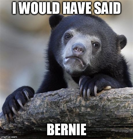 Confession Bear Meme | I WOULD HAVE SAID BERNIE | image tagged in memes,confession bear | made w/ Imgflip meme maker