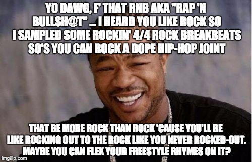 "Yo Dawg Heard You Meme | YO DAWG, F' THAT RNB AKA ""RAP 'N BULLSH@T"" ... I HEARD YOU LIKE ROCK SO I SAMPLED SOME ROCKIN' 4/4 ROCK BREAKBEATS SO'S YOU CAN ROCK A DOPE  