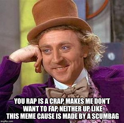Creepy Condescending Wonka Meme | YOU RAP IS A CRAP, MAKES ME DON'T WANT TO FAP, NEITHER UP LIKE THIS MEME CAUSE IS MADE BY A SCUMBAG | image tagged in memes,creepy condescending wonka | made w/ Imgflip meme maker