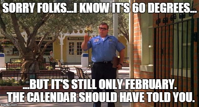 SORRY FOLKS...I KNOW IT'S 60 DEGREES... ...BUT IT'S STILL ONLY FEBRUARY. THE CALENDAR SHOULD HAVE TOLD YOU. | image tagged in sorry folks | made w/ Imgflip meme maker