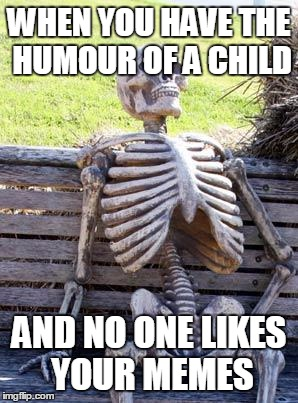 Waiting Skeleton Meme | WHEN YOU HAVE THE HUMOUR OF A CHILD AND NO ONE LIKES YOUR MEMES | image tagged in memes,waiting skeleton | made w/ Imgflip meme maker