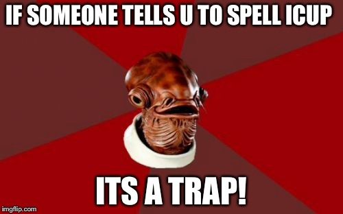 Admiral Ackbar Relationship Expert |  IF SOMEONE TELLS U TO SPELL ICUP; ITS A TRAP! | image tagged in memes,admiral ackbar relationship expert | made w/ Imgflip meme maker