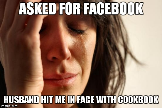 First World Problems Meme | ASKED FOR FACEBOOK HUSBAND HIT ME IN FACE WITH COOKBOOK | image tagged in memes,first world problems | made w/ Imgflip meme maker