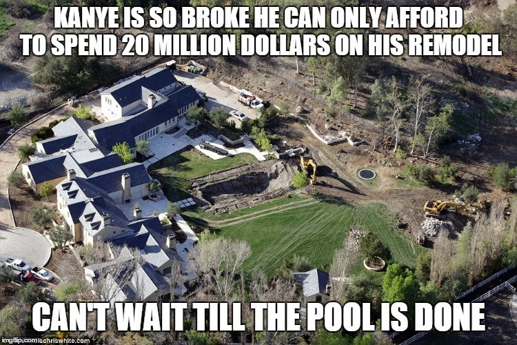 KANYE IS SO BROKE HE CAN ONLY AFFORD TO SPEND 20 MILLION DOLLARS ON HIS REMODEL; CAN'T WAIT TILL THE POOL IS DONE | image tagged in kanye west,broke man,memes | made w/ Imgflip meme maker