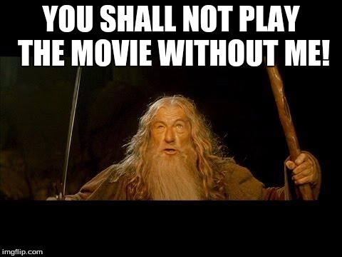 You shall not pass |  YOU SHALL NOT PLAY THE MOVIE WITHOUT ME! | image tagged in you shall not pass | made w/ Imgflip meme maker