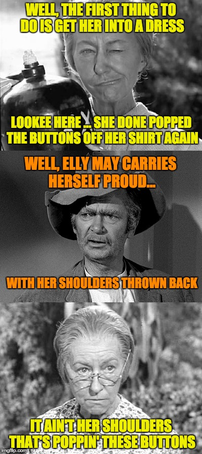Elly May, Nature made you a girl, and here lately she's been gettin' more and more positive about it. | WELL, THE FIRST THING TO DO IS GET HER INTO A DRESS IT AIN'T HER SHOULDERS THAT'S POPPIN' THESE BUTTONS LOOKEE HERE ... SHE DONE POPPED THE  | image tagged in memes,beverly hillbillies,the clampetts,jed clampett,daisy mae 'granny' moses | made w/ Imgflip meme maker
