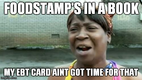 Aint Nobody Got Time For That Meme | FOODSTAMP'S IN A BOOK MY EBT CARD AINT GOT TIME FOR THAT | image tagged in memes,aint nobody got time for that | made w/ Imgflip meme maker