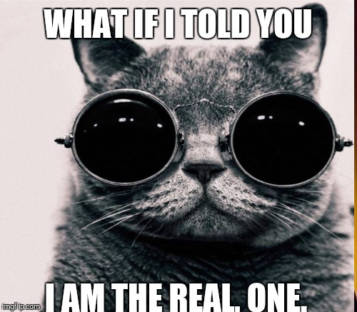 WHAT IF I TOLD YOU I AM THE REAL, ONE. | made w/ Imgflip meme maker