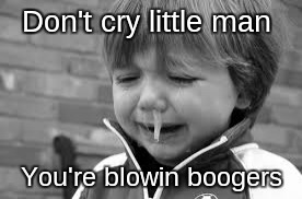 Cry baby | Don't cry little man You're blowin boogers | image tagged in crying,boogers | made w/ Imgflip meme maker