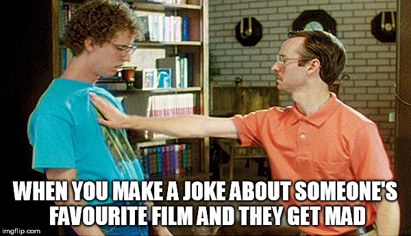 they get mad | WHEN YOU MAKE A JOKE ABOUT SOMEONE'S FAVOURITE FILM AND THEY GET MAD | image tagged in napoleon dynamite,favourite film,fight club,funny | made w/ Imgflip meme maker