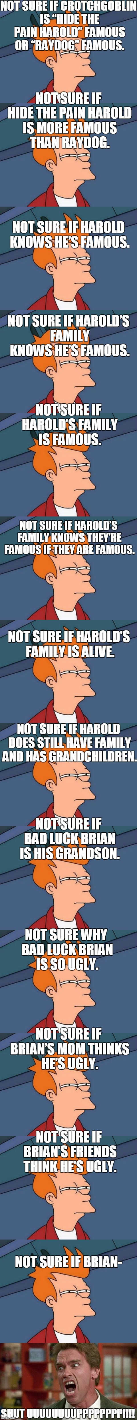 "The Infinity Not Sure If's from Fry. | NOT SURE IF CROTCHGOBLIN IS ""HIDE THE PAIN HAROLD"" FAMOUS OR ""RAYDOG"" FAMOUS. NOT SURE IF HIDE THE PAIN HAROLD IS MORE FAMOUS THAN RAYDOG. N 
