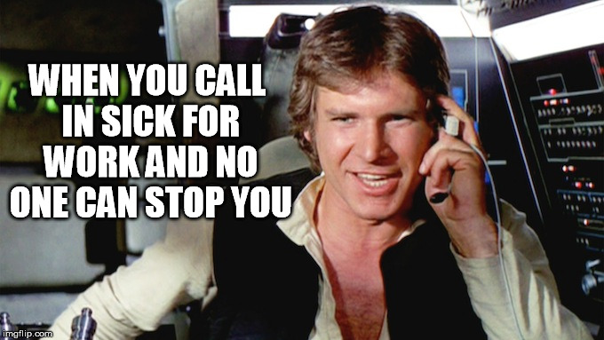 sick for work | WHEN YOU CALL IN SICK FOR WORK AND NO ONE CAN STOP YOU | image tagged in hans solo,star wars,funny,sick for work | made w/ Imgflip meme maker