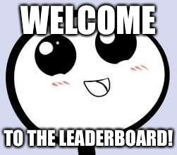 just cute | WELCOME TO THE LEADERBOARD! | image tagged in just cute | made w/ Imgflip meme maker
