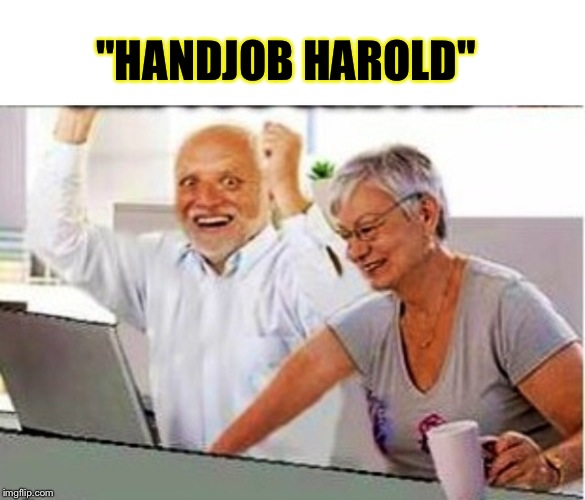 "Everyone's hard on Harold | ""HANDJOB HAROLD"" 