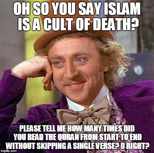 100% True | OH SO YOU SAY ISLAM IS A CULT OF DEATH? PLEASE TELL ME HOW MANY TIMES DID YOU READ THE QURAN FROM START TO END WITHOUT SKIPPING A SINGLE VER | image tagged in memes,creepy condescending wonka,islam,muslims,quran,koran | made w/ Imgflip meme maker