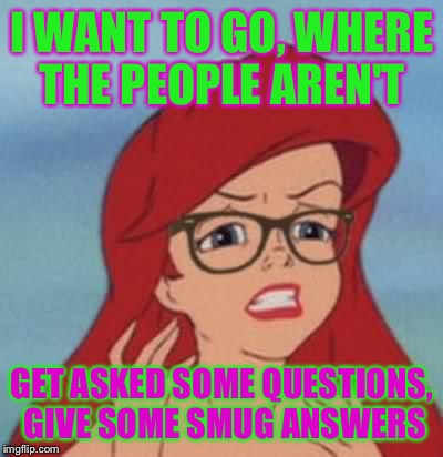 Hipster Ariel |  I WANT TO GO, WHERE THE PEOPLE AREN'T; GET ASKED SOME QUESTIONS, GIVE SOME SMUG ANSWERS | image tagged in memes,hipster ariel | made w/ Imgflip meme maker