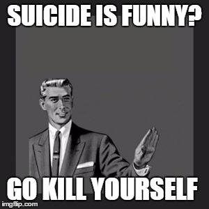 Kill Yourself Guy Meme | SUICIDE IS FUNNY? GO KILL YOURSELF | image tagged in memes,kill yourself guy | made w/ Imgflip meme maker