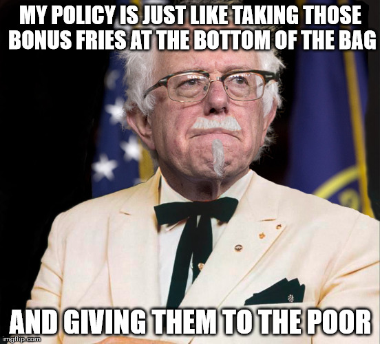 Colonel Bernie Sanders | MY POLICY IS JUST LIKE TAKING THOSE BONUS FRIES AT THE BOTTOM OF THE BAG AND GIVING THEM TO THE POOR | image tagged in colonel bernie sanders | made w/ Imgflip meme maker