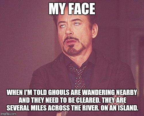 Fallout. A settlement needs your help. |  MY FACE; WHEN I'M TOLD GHOULS ARE WANDERING NEARBY AND THEY NEED TO BE CLEARED. THEY ARE SEVERAL MILES ACROSS THE RIVER. ON AN ISLAND. | image tagged in tony stark,fallout 4,ghouls | made w/ Imgflip meme maker