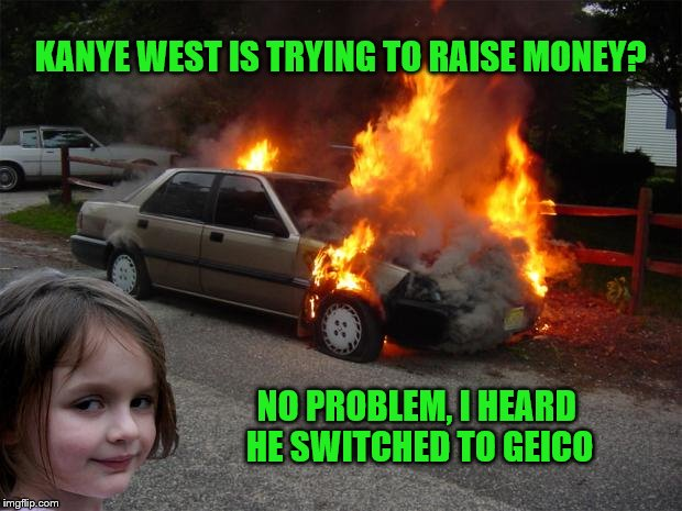 disaster girl car |  KANYE WEST IS TRYING TO RAISE MONEY? NO PROBLEM, I HEARD HE SWITCHED TO GEICO | image tagged in disaster girl car | made w/ Imgflip meme maker