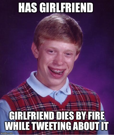 Bad Luck Brian Meme | HAS GIRLFRIEND GIRLFRIEND DIES BY FIRE WHILE TWEETING ABOUT IT | image tagged in memes,bad luck brian | made w/ Imgflip meme maker