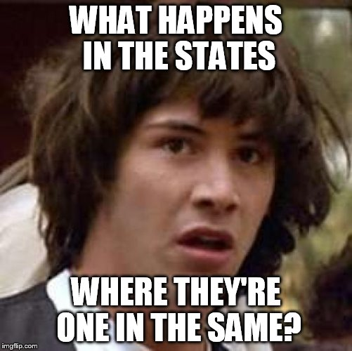 Conspiracy Keanu Meme | WHAT HAPPENS IN THE STATES WHERE THEY'RE ONE IN THE SAME? | image tagged in memes,conspiracy keanu | made w/ Imgflip meme maker