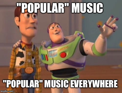 "X, X Everywhere Meme | ""POPULAR"" MUSIC ""POPULAR"" MUSIC EVERYWHERE 