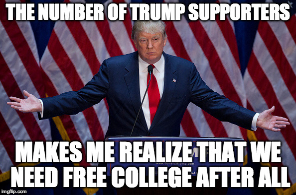 Donald Trump | THE NUMBER OF TRUMP SUPPORTERS MAKES ME REALIZE THAT WE NEED FREE COLLEGE AFTER ALL | image tagged in donald trump | made w/ Imgflip meme maker