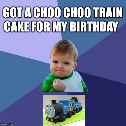 Success Kid Meme | GOT A CHOO CHOO TRAIN CAKE FOR MY BIRTHDAY | image tagged in memes,success kid | made w/ Imgflip meme maker