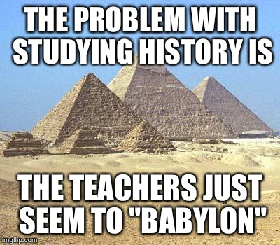 "Sunday Punday |  THE PROBLEM WITH STUDYING HISTORY IS; THE TEACHERS JUST SEEM TO ""BABYLON"" 