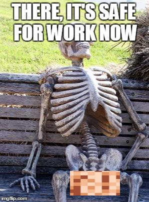 Waiting Skeleton is Safe For Work now! | THERE, IT'S SAFE FOR WORK NOW | image tagged in memes,waiting skeleton,nsfw,naked,censored | made w/ Imgflip meme maker