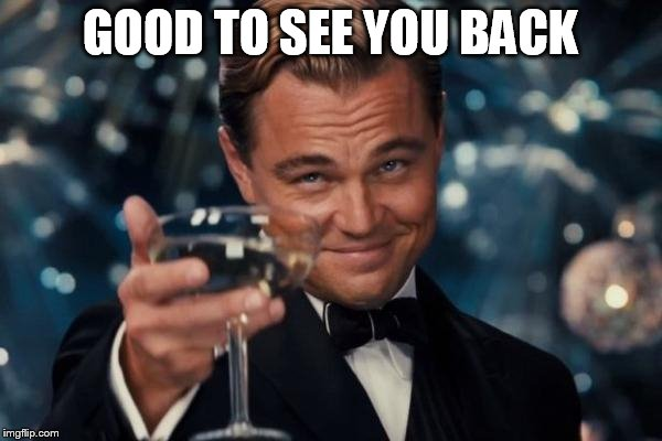 Leonardo Dicaprio Cheers Meme | GOOD TO SEE YOU BACK | image tagged in memes,leonardo dicaprio cheers | made w/ Imgflip meme maker